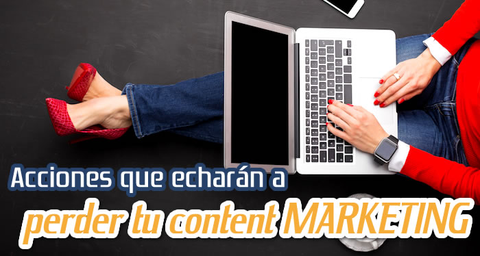 Acciones que echarán a perder tu content MARKETING