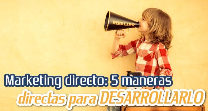 Marketing directo: 5 maneras directas para DESARROLLARLO